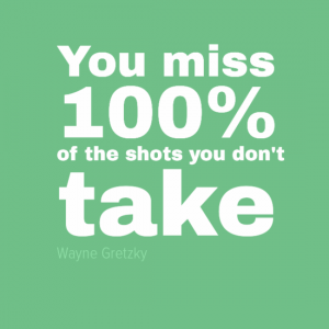 """You miss 100% of the shots you don't take"" Wayne Gretzky"