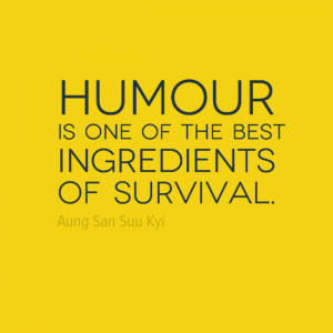"""Humor is one of the best ingredients of survival."" Aung San Suu Kyi"