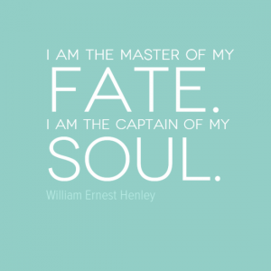 """I am the master of my fate. I am the captain of my soul."" William Ernest Henley"
