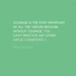 Courage is the most important of all virtues because without courage, you can't practice any other virtue consistently.