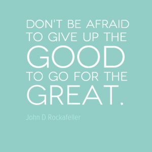 """Don't be afraid to give up the good to go for the great."" John D Rockafeller"
