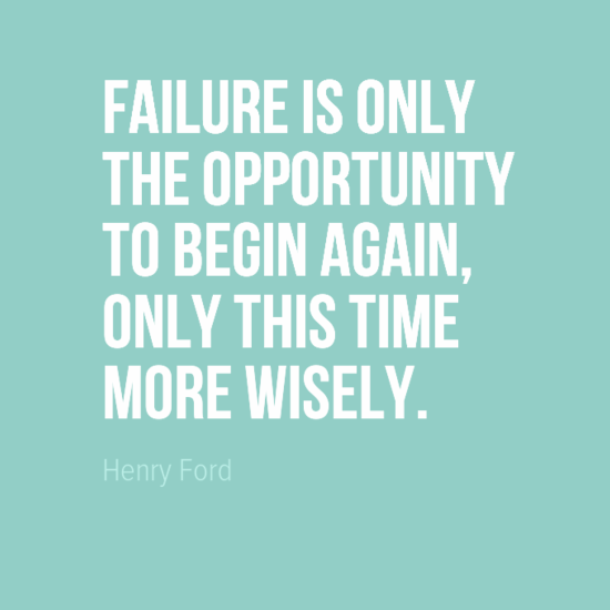 """Failure is only the opportunity to begin again, only this time more wisely."" Henry Ford"