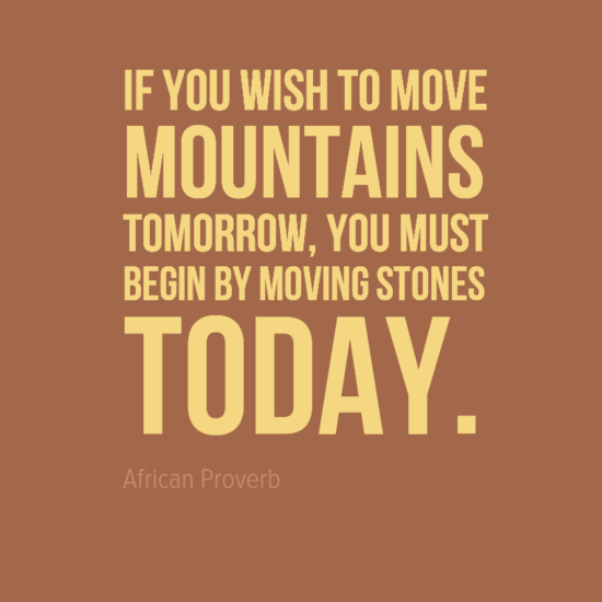 """If you wish to move mountains tomorrow, you must begin by moving stones today."" African Proverb"