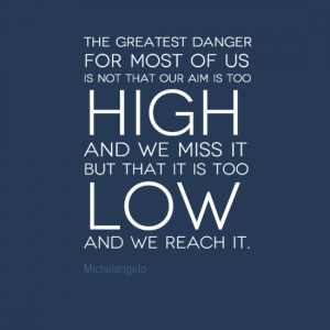 """The greatest danger for most of us is not that our aim is too high and we miss it but that it is too low and we reach it."" Michelangelo"