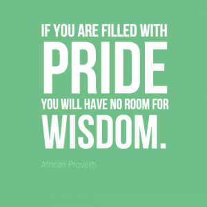 """If you are filled with pride you will have no room for wisdom."" - African Proverb"