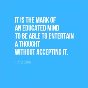 """it is the mark of an educated mind to be able to entertain a thought without accepting it."" Aristotle"