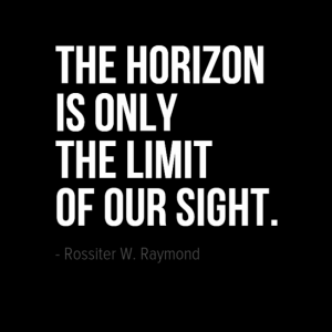 """The horizon is only the limit of our sight.""  Rossiter W. Raymond"