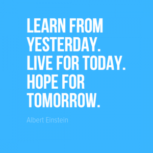 """Learn from yesterday. Live for today. Hope for tomorrow."" Albert Einstein"