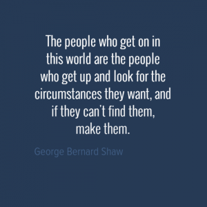 """The people who get on in this world are the people who get up and look for the circumstances they want, and if they can't find them, make them."" George Bernard Shaw"