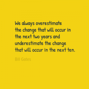 """""""We always overestimate the change that will occur in the next two years and underestimate the change that will occur in the next ten."""" Bill Gates"""