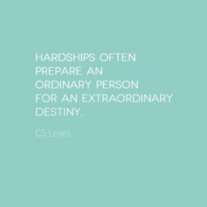 """Hardships often prepare an ordinary person for an extraordinary destiny."" CS Lewis"