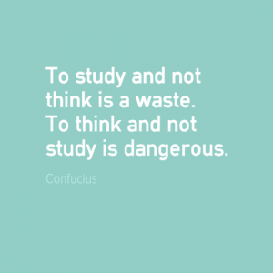 """To study and not think is a waster. To think and not study is dangerous."" Confucius"
