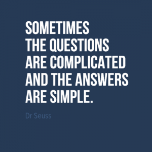 """Sometimes the questions are complicated and the answers are simple."" Dr Seuss"