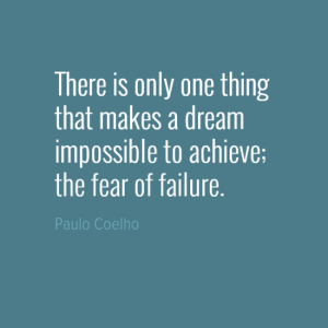 """There is only one thing that makes a dream impossible to achieve; the fear of failure."" Paulo Coelho"