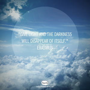"""Give light and the darkness will disappear of its self."" Erasmus"