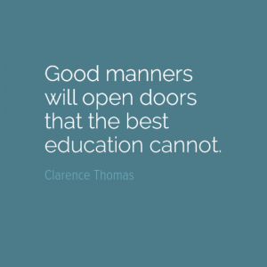 """Good manners will open doors that the best education cannot."" Clarence Thomas"