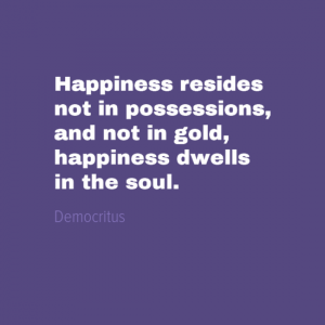 """Happiness resides not in possessions, and not in gold, happiness dwells in the soul."" Democritus"