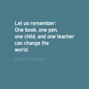 """Let us remember; One book, one pen, one child, and one teacher can change the world."" Malala Yousafzai"