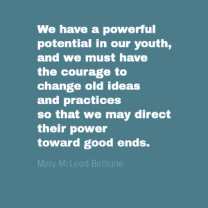 """We have a powerful potential in our youth, and we must have courage to change old ideas and practices so that we may direct their power toward good ends. "" Mary Macleod Bethune"