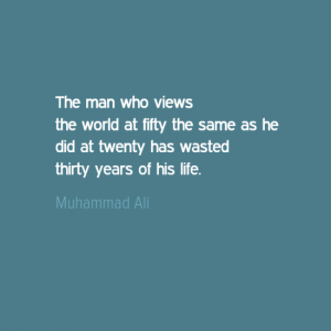 """The man who views the world at fifty the same as he did at twenty has wasted thirty years of his life."" Muhammed Ali"