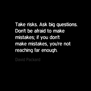 """Take risks. Ask big questions. don't be afraid to make mistakes. If you don't make mistakes, you're not reaching far enough."" David Packard"