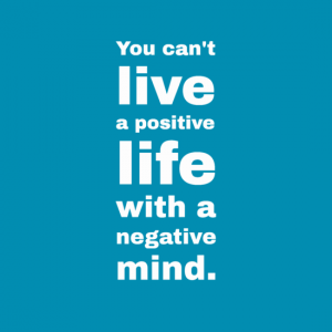 """Youcan't live a positive life with a negative mind."""""""