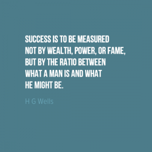 """Success it to be measuered not by wealth, power, or fame, but by the ratio between what a man is and what he might be. "" HG Wells"