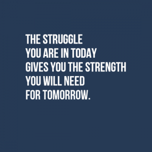 """The struggle you are in today gives you the strength you will need for tomorrow."""