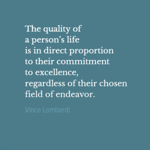 """The quality of a person's life is in direct proportion to their commitment to excellence, regardless of their chosen field of endeavor."" Vince Lombardi"
