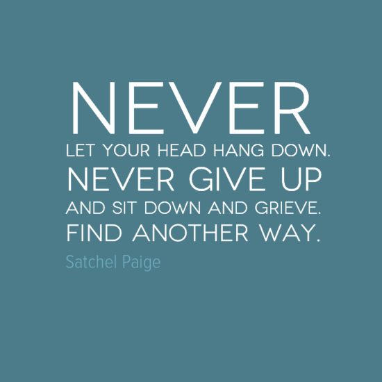 Never give up. Find another way