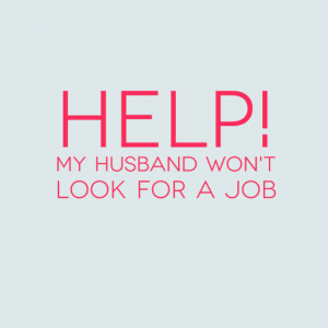Help! My husband won't look for a job