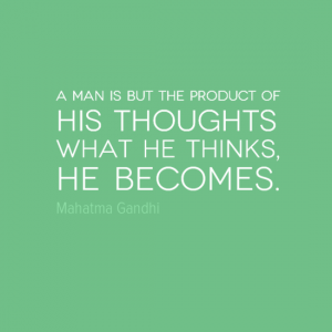 """A man is but the product of his thoughts. What he thinks he becomes."" Mahatma Ghandi"