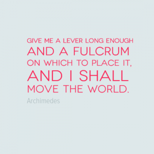 """Give me a lever long enough and  a fulcrum on which to place it and I shall move the world."" Arcimedes"