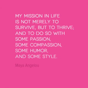 My mission in life is not merely to survive, but to thrive, and to do so with some passion, some compassion, some humour and some style.