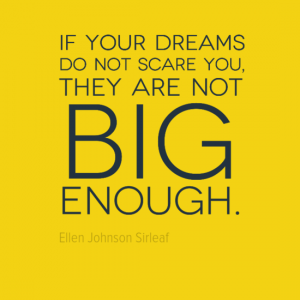 """If your dreams do not scare you, they are not big enough."" Ellen Johnson Sirleaf"