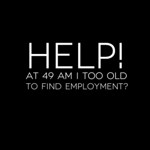 Help - At 49 am I too old to find employment