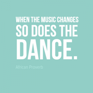 """When the music changes do does the dance."" African Proverb"