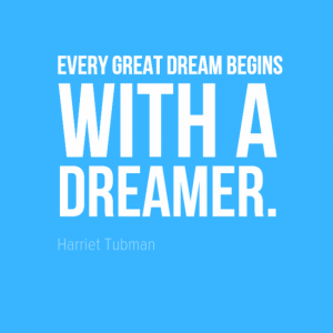 """Every great dream begins with a dreamer."" Harriet Tubman"