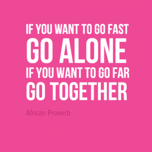 """If you want to go fast go alone. If you want to go far go together."" African Proverb"