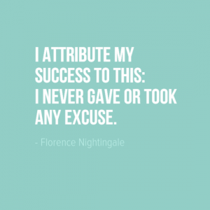 """I attribute my success to this: I never gave or took any excuse."" Florence Nightingale"