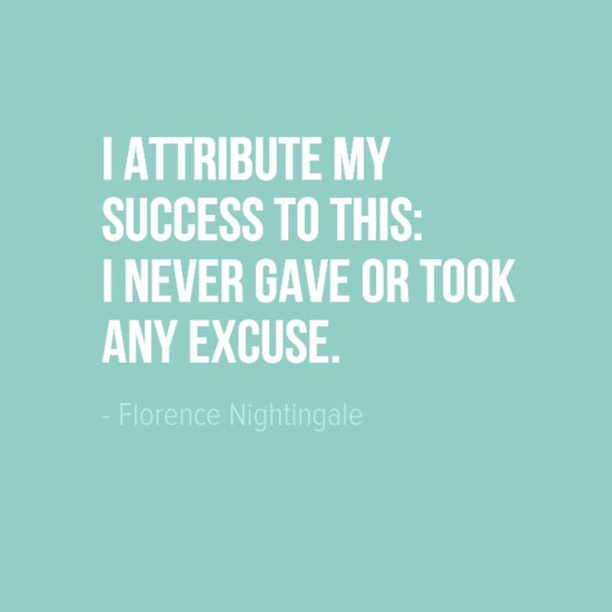 """""""I attribute my success to this: I never gave or took any excuse."""" Florence Nightingale"""