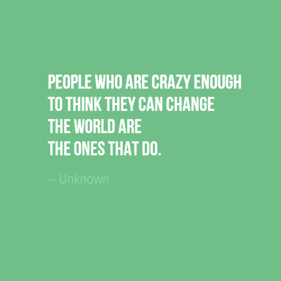 """People who are crazy enough to think they can change the world are the ones that do."" Author Unkown"