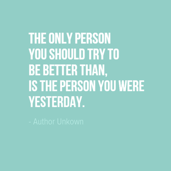 """The only person you should try to be better than, is the person you were yesterday."""" Author Unkown"""