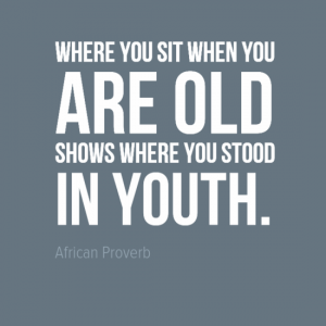 """Where you sit when you are old shows where stood in youth."" African Proverb"