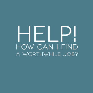 Help! Where can I find a worthwhile job?