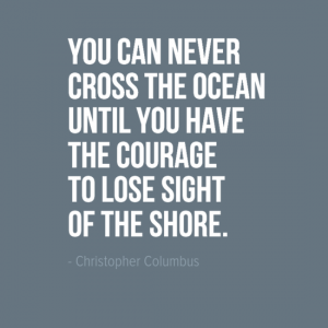 """You can never cross the ocean until you have the courage to lose sight of the shore."" Christopher Columbas"