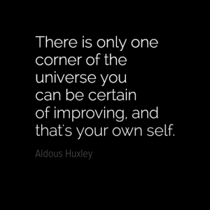"""There is only one corner of the universe you can be certain of improving and that's your own self."" Aldous Huxley"