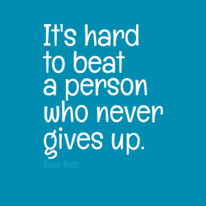 """It's hard to beat a person who never gives up."" Babe Ruth"
