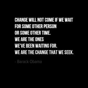 """Change will not come if we wait for some other person or some other time. We are the ones we've been waiting for. We are the change that we seek."" Barak Obama"