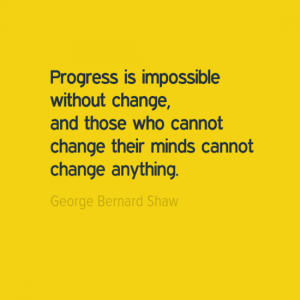 """Progres is impossible without change, and those who cannot change their minds cannot change anything."" George Bernard Shaw"